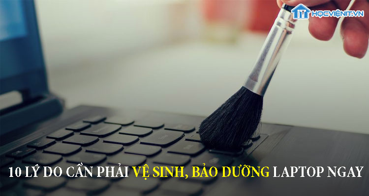 10 lý do cần phải cần phải vệ sinh bảo dưỡng laptop ngay