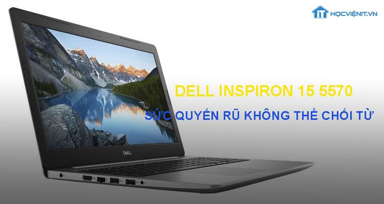 Dell Inspiron 15 5570 - sức quyến rũ không thể chối từ