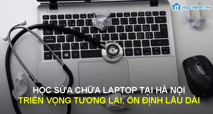 Học sửa chữa laptop tại Hà Nội - triển vong tương lai, ổn định lâu dài
