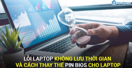 Lỗi laptop không lưu thời gian và cách thay thế Pin Bios