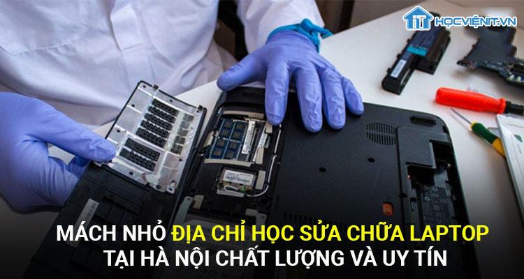 Mách nhỏ địa chỉ học sửa chữa laptop tại Hà Nội chất lượng và uy tín
