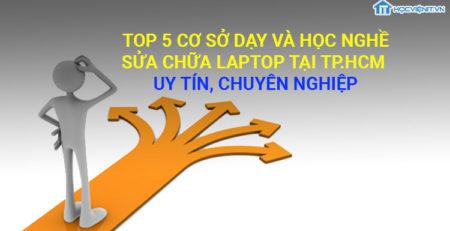 Top 5 cơ sở dạy và học nghề sửa chữa laptop tại TP.HCM uy tín, chuyeenn nghiệp