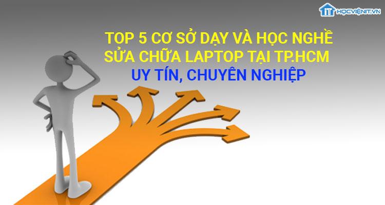 Top 5 cơ sở dạy và học nghề sửa chữa laptop tại TP.HCM uy tín, chuyên nghiệp