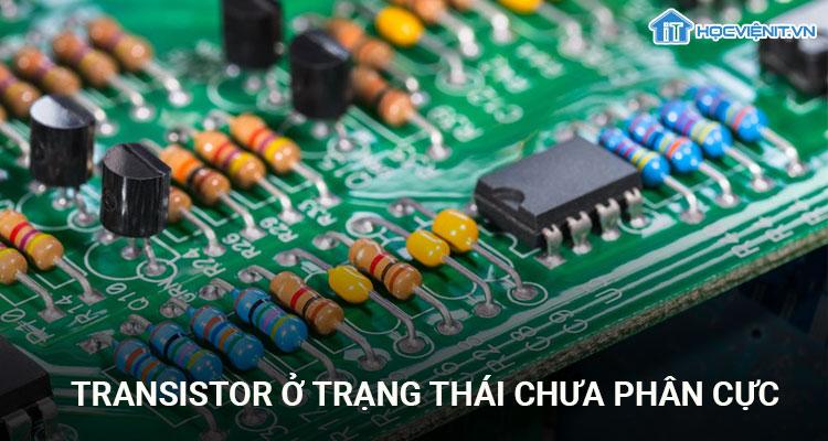 Transistor ở trạng thái chưa phân cực