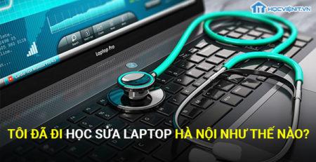 Tôi đã đi học sửa laptop Hà Nội như thế nào?
