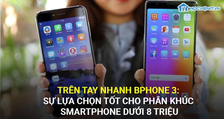 Trên tay nhanh BPhone 3: Sự lựa chọn tốt cho phân khúc smartphone dưới 8 triệu