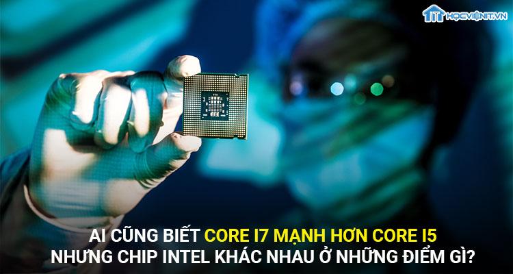 Ai cũng biết core i7 mạnh hơn core i5 nhưng chip intel khác nhau ở những điểm gì?