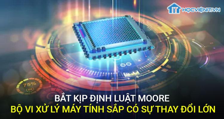 Bắt kịp định luật Moore - bộ vi xử lý sắp có sự thay đổi lớn