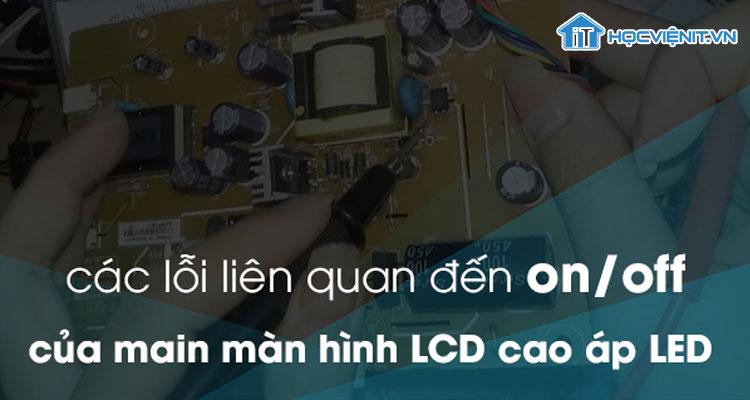 Các lỗi liên qua đến On/Off của Main màn hình LCD cao áp LED