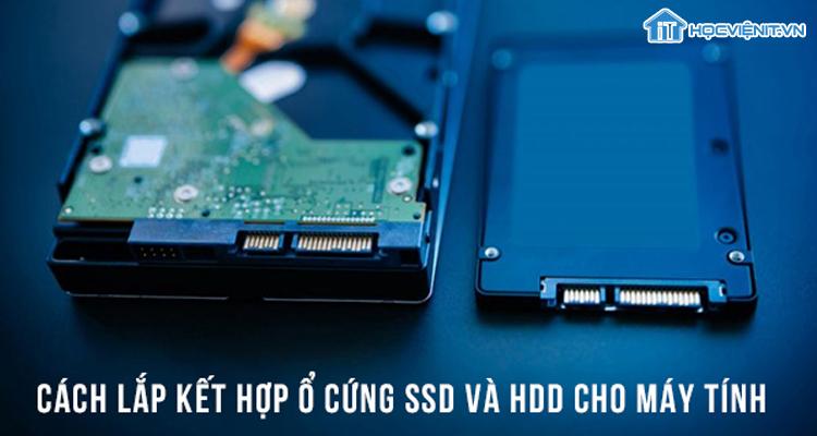 Cách lắp kết hợp ổ cứng SSD và HDD cho máy tính