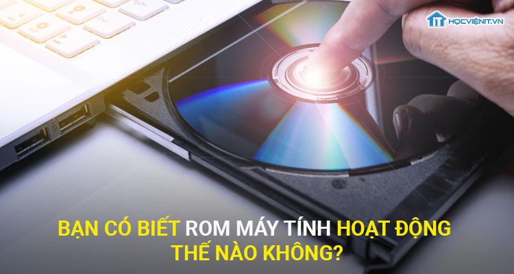 Bạn có biết ROM máy tính hoạt động như thế nào không?