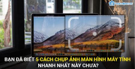 Bạn đã biết 5 cách chụp màn hình máy tính nhanh nhất này chưa?