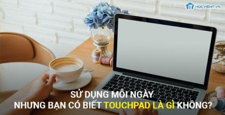 Sửa dụng mỗi ngày nhưng bạn có biết TouchPad là gì không?