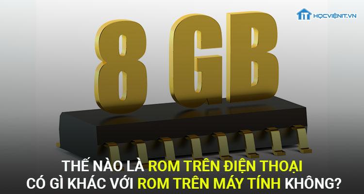 Thế nào là ROM điện thoại? Có gì khác với ROM máy tính không?