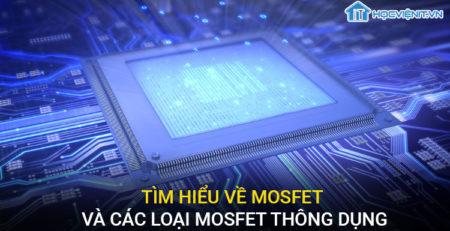 Tìm hiểu về Mosfet và các loại Mosfet thông dụng