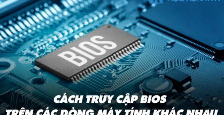 Cách truy cập BIOS trên các dòng máy tính khác nhau