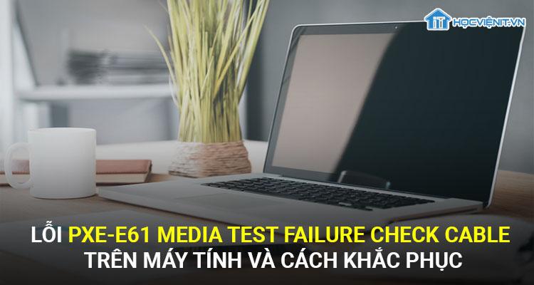 Lỗi pxe-e61 media test failure check cable trên máy tính và cách khắc phục