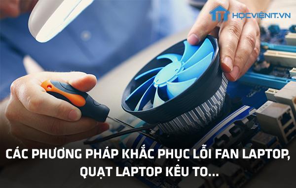 Các phương pháp khắc phục lỗi FAN laptop, quạt laptop kêu to...