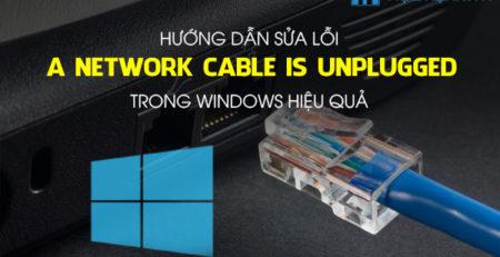 Hướng dẫn sửa lỗi A network cable is unplugged trong Windows hiệu quả