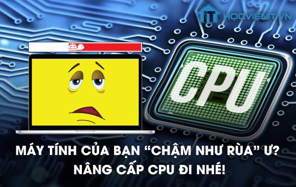 """Máy tính của bạn """"chậm như rùa"""" ư? Nâng cấp CPU đi nhé!"""