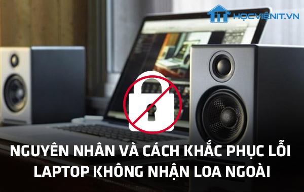 Nguyên nhân và cách khắc phục lỗi Laptop không nhận loa ngoài