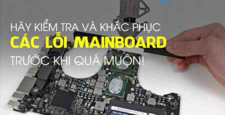 Hãy kiểm tra và khắc phục các lỗi Mainboard trước khi quá muộn