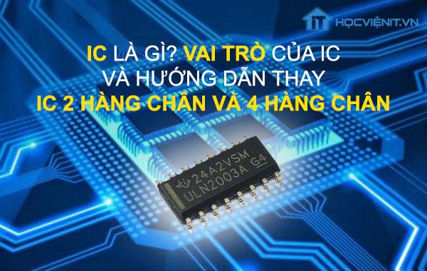 IC là gì? Vai trò của IC và hướng dẫn thay IC 2 hàng chân và 4 hàng chân