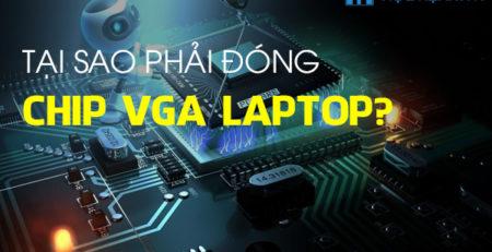 Tại sao phải đóng Chip VGA Laptop?