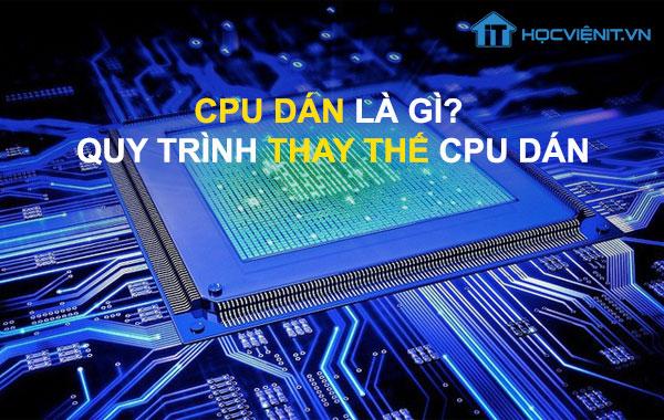 CPU dán là gì? Quy trình thay thế CPU dán