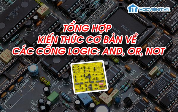 Tổng hợp kiến thức cơ bản về cổng logic: AND, OR, NOT