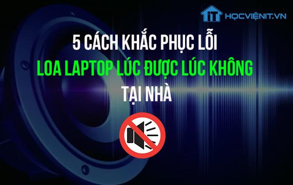 5 cách khắc phục lỗi loa laptop lúc được lúc không tại nhà