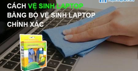 Cách vệ sinh Laptop bằng bộ vệ sinh laptop chính xác