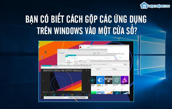 Bạn có biết cách gộp các ứng dụng trên Windows vào một cửa sổ?