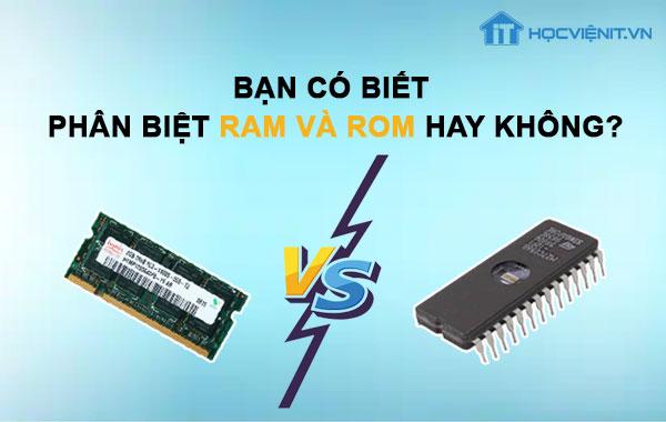 Bạn có biết phân biệt RAM và ROM hay không?