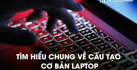 Tìm hiểu chung về cấu tạo cơ bản laptop