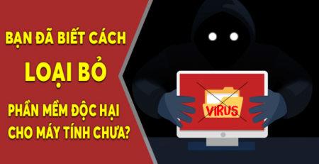 Bạn đã biết cách loại bỏ các phần mềm độc hại cho máy tính chưa