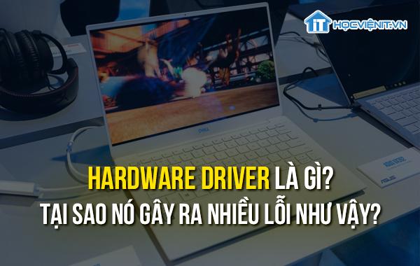 Hardware driver là gì? Tại sao nó gây ra nhiều lỗi như vậy?