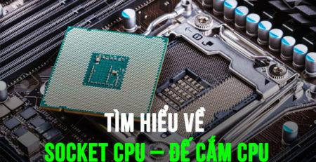 Tìm hiểu về Socket CPU - Đế cắm CPU
