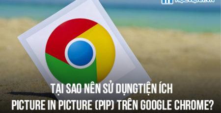 Tại sao nên sử dụng tiện ích Picture in Picture (PiP) trên Google Chrome?