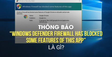 "Thông báo ""Windows Defender Firewall has blocked some features of this app"" là gì?"