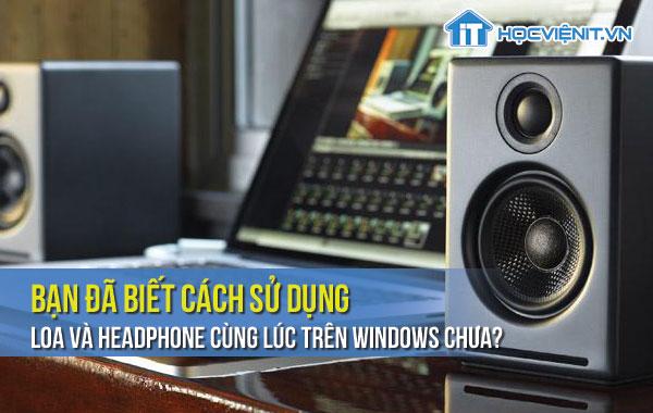 Bạn đã biết cách sử dụng loa và headphone cùng lúc trên Windows chưa?