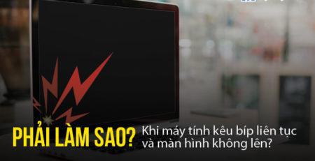 Phải làm sao khi máy tính kêu bíp liên tục và màn hình không lên?