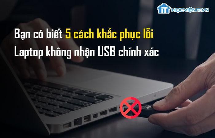 Bạn có biết 5 cách khắc phục lỗi laptop không nhận USB chính xác?