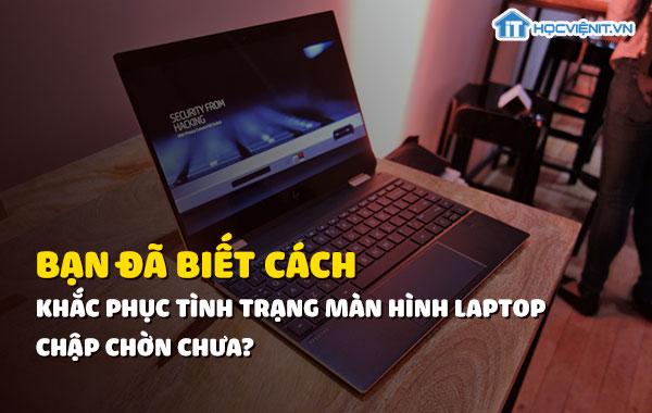 Bạn đã biết cách khắc phục tình trạng màn hình laptop chập chờn chưa?