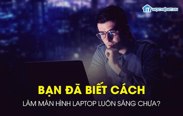 Bạn đã biết cách làm màn hình laptop luôn sáng chưa?