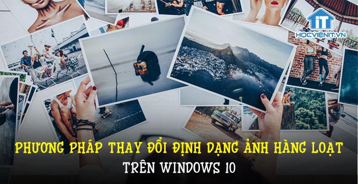 Phương pháp thay đổi định dạng ảnh hàng loạt trên Windows 10