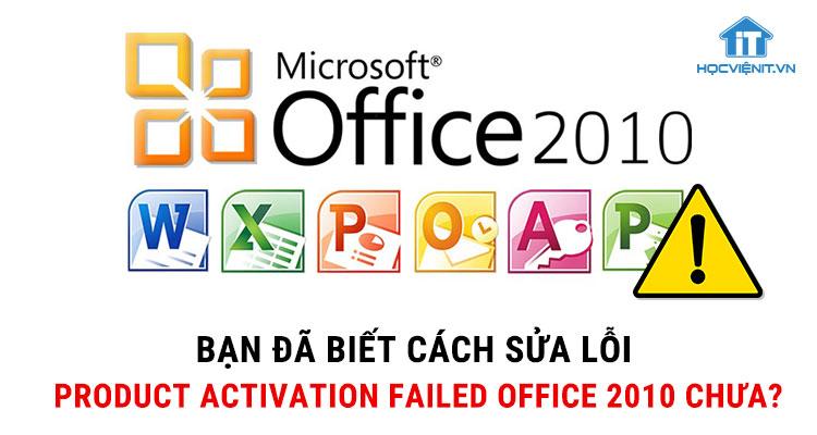 Bạn đã biết cách sửa lỗi Product Activation Failed Office 2010 chưa?