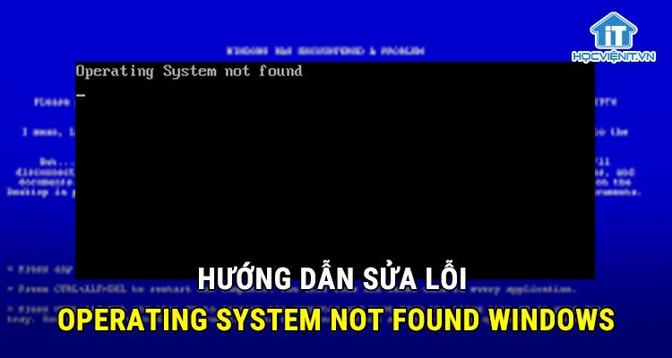Hướng dẫn sửa lỗi Operating System Not Found Windows