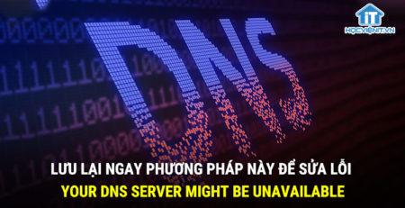 Lưu lại ngay phương pháp này để sửa lỗi Your DNS server might be unavailable