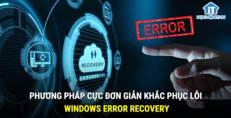 Phương pháp cực đơn giản khắc phục lỗi Windows Error Recovery
